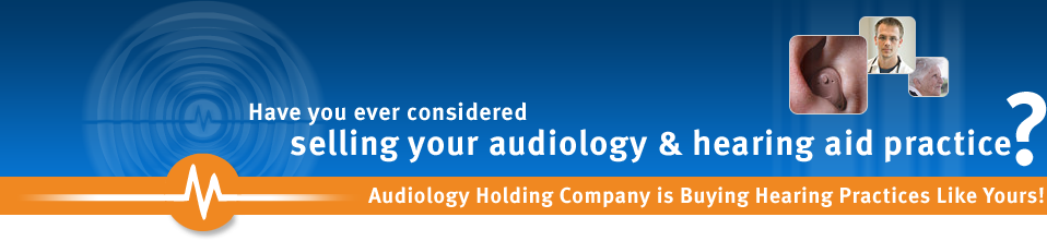 Have you ever considered selling your audiology & hearing aid practice? Audiology Holding Company is buying hearing practices like yours!!